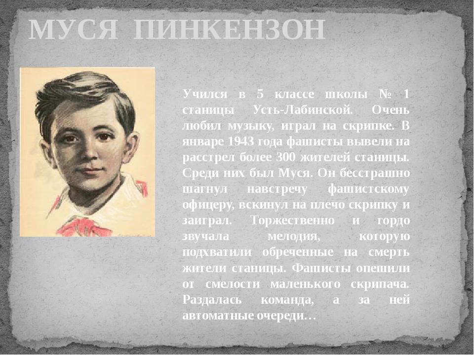 МУСЯ ПИНКЕНЗОН Учился в 5 классе школы № 1 станицы Усть-Лабинской. Очень люби...