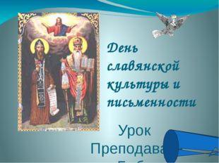 День славянской культуры и письменности Урок Преподаватель Бабкина Т.А.