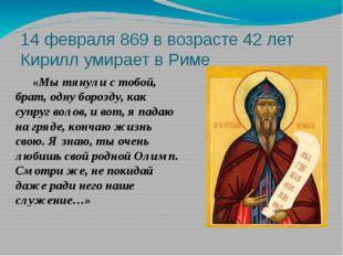 14 февраля 869 в возрасте 42 лет Кирилл умирает в Риме «Мы тянули с тобой, б