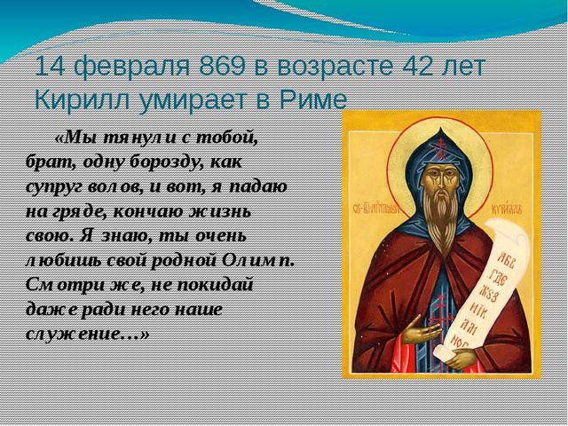 14 февраля 869 в возрасте 42 лет Кирилл умирает в Риме «Мы тянули с тобой, б...