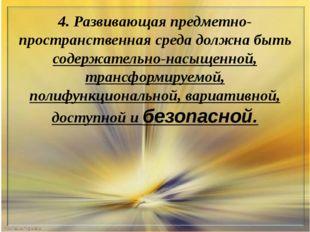 4. Развивающая предметно-пространственная среда должна быть содержательно-нас