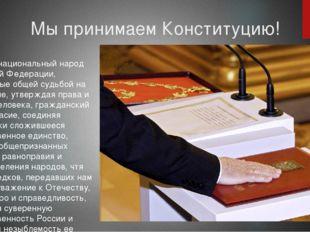 Мы принимаем Конституцию! Мы, многонациональный народ Российской Федерации, с
