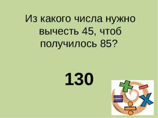 Из какого числа нужно вычесть 45, чтоб получилось 85? 130