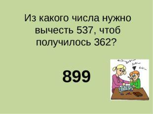 Из какого числа нужно вычесть 537, чтоб получилось 362? 899