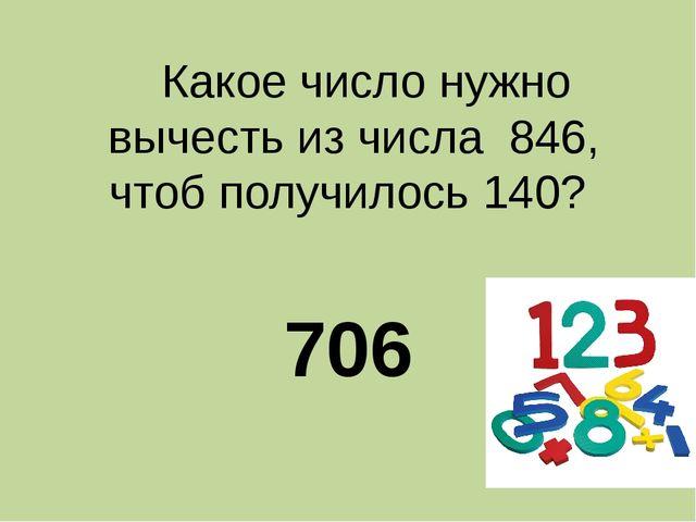 Какое число нужно вычесть из числа 846, чтоб получилось 140? 706