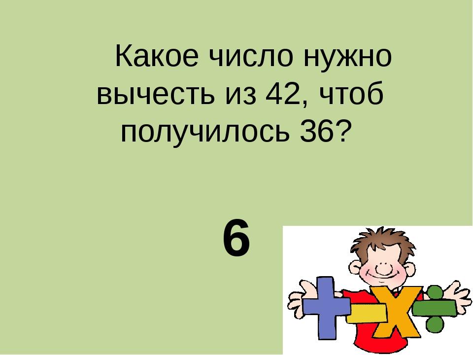 Какое число нужно вычесть из 42, чтоб получилось 36? 6