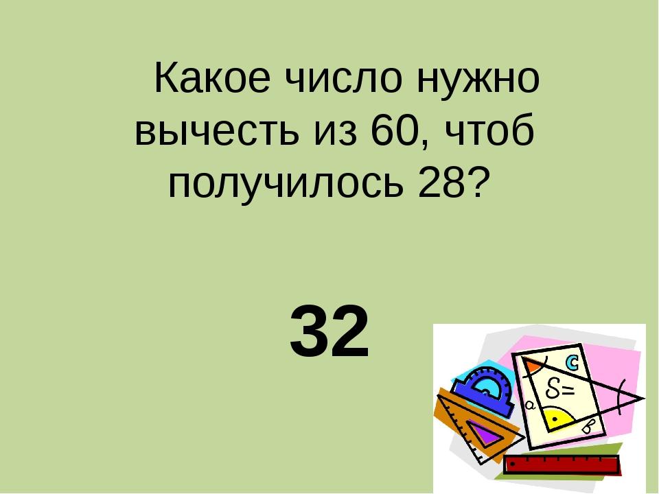 Какое число нужно вычесть из 60, чтоб получилось 28? 32