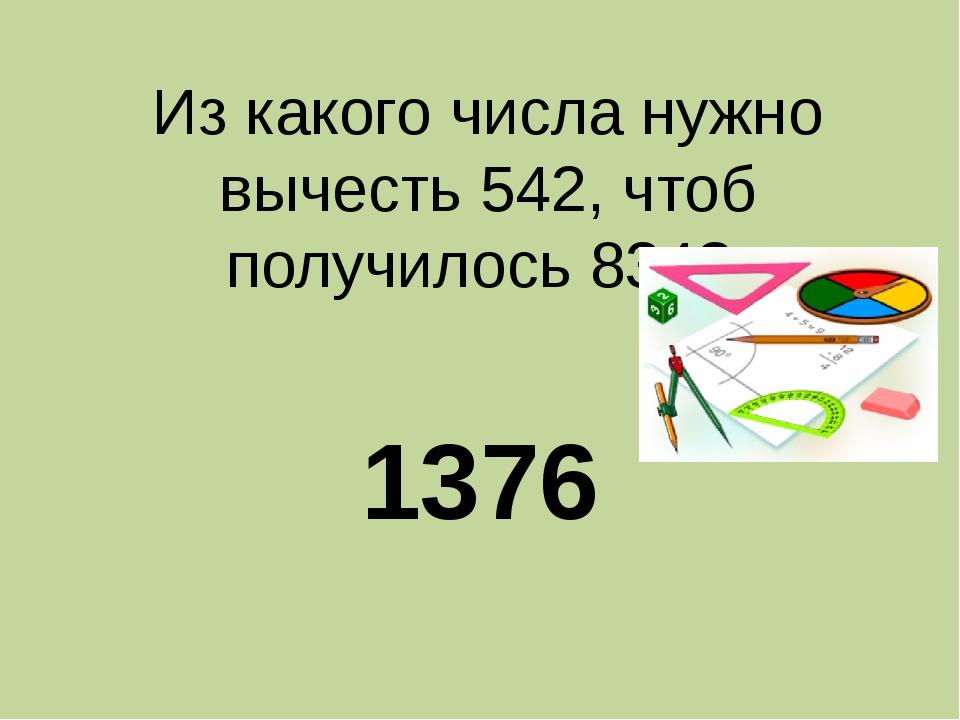 Из какого числа нужно вычесть 542, чтоб получилось 834? 1376