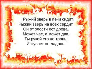 Рыжий зверь в печи сидит, Рыжий зверь на всех сердит, Он от злости ест дрова