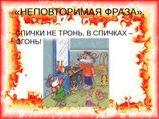 «НЕПОВТОРИМАЯ ФРАЗА». СПИЧКИ НЕ ТРОНЬ, В СПИЧКАХ – ОГОНЬ!