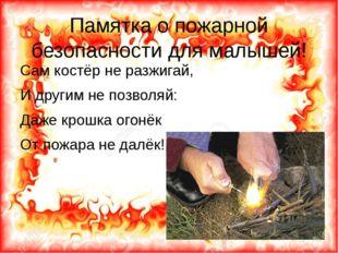 Памятка о пожарной безопасности для малышей! Сам костёр не разжигай, И другим