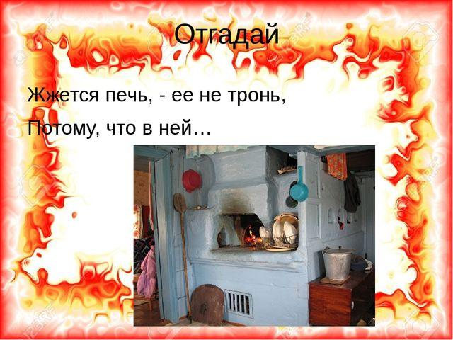 Отгадай Жжется печь, - ее не тронь, Потому, что в ней…