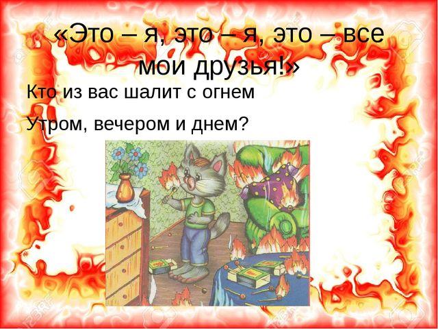 «Это – я, это – я, это – все мои друзья!» Кто из вас шалит с огнем Утром, веч...