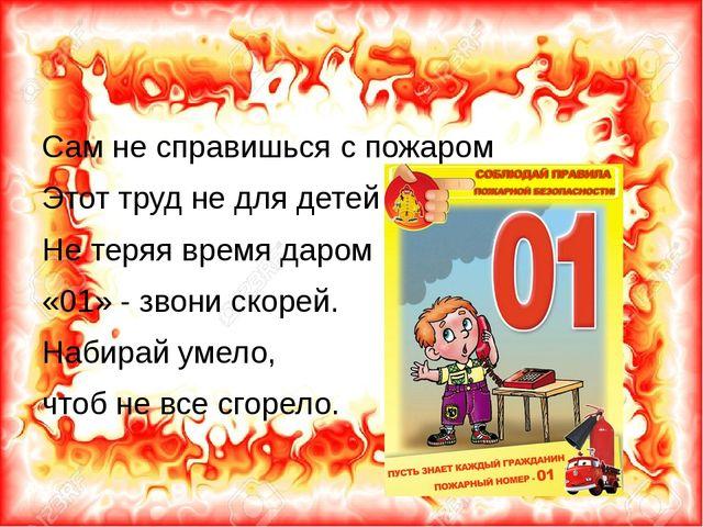 Сам не справишься с пожаром Этот труд не для детей Не теряя время даром «01»...