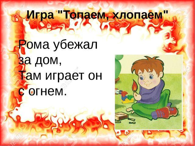 """Игра """"Топаем, хлопаем"""" Рома убежал за дом, Там играет он с огнем."""