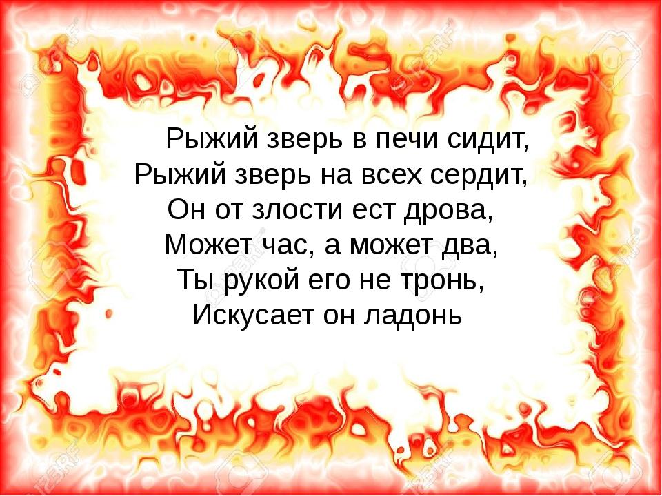 Рыжий зверь в печи сидит, Рыжий зверь на всех сердит, Он от злости ест дрова...