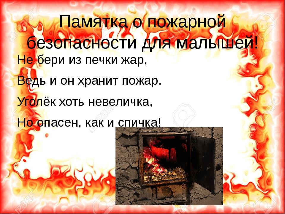 Памятка о пожарной безопасности для малышей! Не бери из печки жар, Ведь и он...