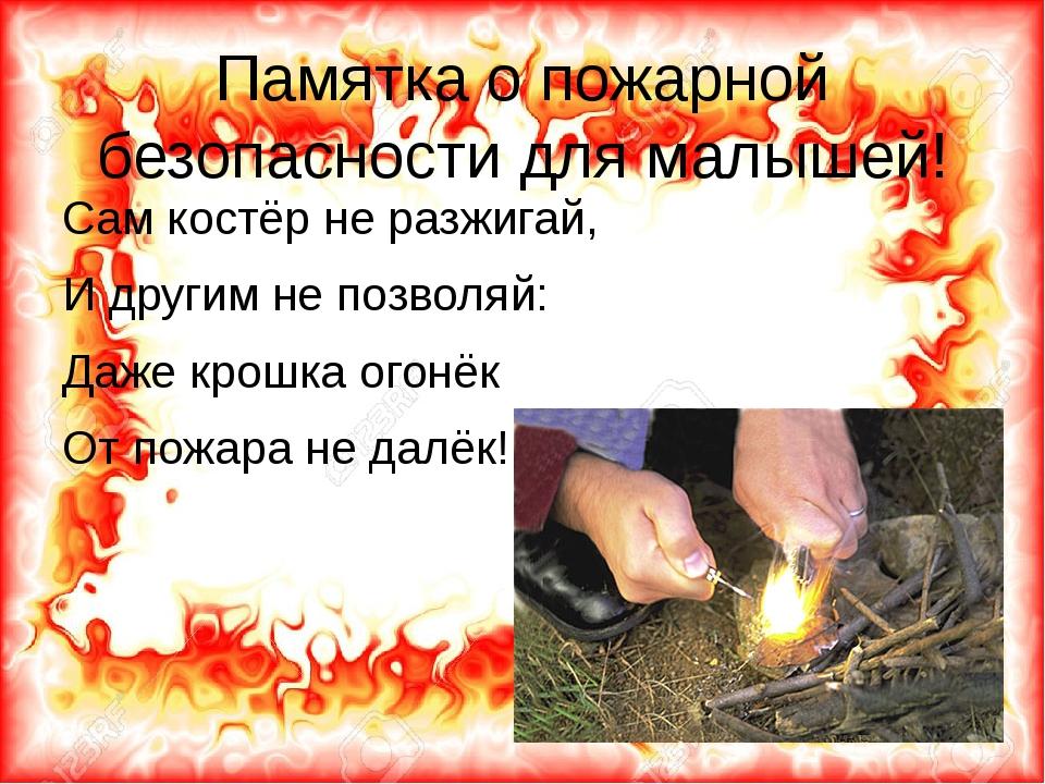 Памятка о пожарной безопасности для малышей! Сам костёр не разжигай, И другим...