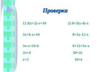 Проверка 1) 3(х+2)-х=10 2) 8=3(х-4)-х 3х+6-х=10 8=3х-12-х 3х-х=10-6 8+12=3х-х