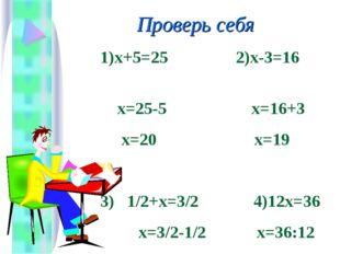 Проверь себя 1)х+5=25 2)х-3=16 х=25-5 х=16+3 х=20 х=19 3) 1/2+х=3/2 4)12х=36