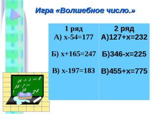 Игра «Волшебное число.» 1 ряд А) х-54=177 Б) х+165=247 В) х-197=1832 ряд А)1