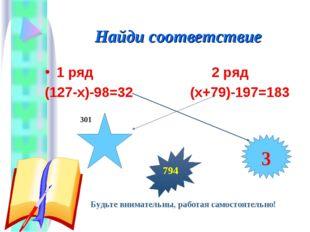 Найди соответствие 1 ряд 2 ряд (127-х)-98=32 (х+79)-197=183 Будьте внимательн