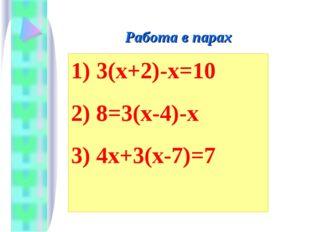 Работа в парах 1) 3(х+2)-х=10 2) 8=3(х-4)-х 3) 4х+3(х-7)=7