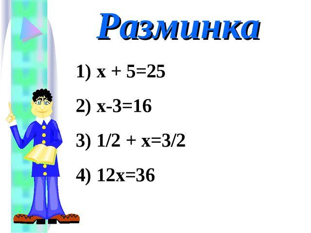 Разминка 1) х + 5=25 2) х-3=16 3) 1/2 + х=3/2 4) 12х=36