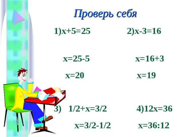 Проверь себя 1)х+5=25 2)х-3=16 х=25-5 х=16+3 х=20 х=19 3) 1/2+х=3/2 4)12х=36...