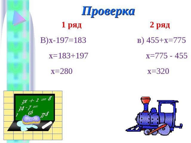 1 ряд 2 ряд В)х-197=183 в) 455+х=775 х=183+197 х=775 - 455 х=280 х=320 Прове...