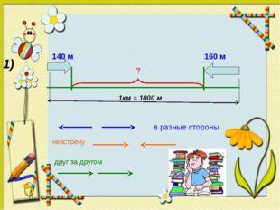 1) 140 м 160 м 1км = 1000 м ? друг за другом навстречу в разные стороны