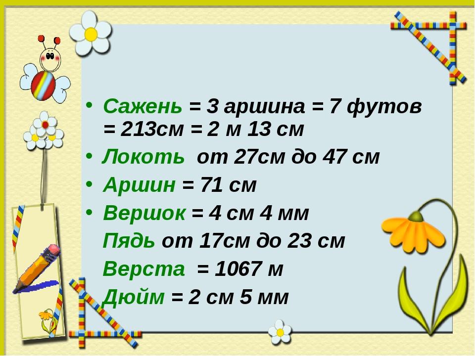 Сажень = 3 аршина = 7 футов = 213см = 2 м 13 см Локоть от 27см до 47 см Аршин...