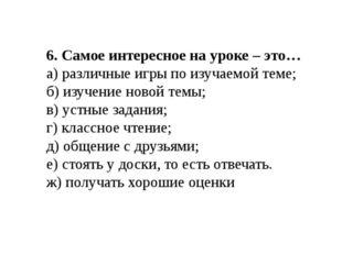 6. Самое интересное на уроке – это… а) различные игры по изучаемой теме; б) и