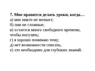 7. Мне нравится делать уроки, когда… а) мне никто не мешает; б) они не сложны