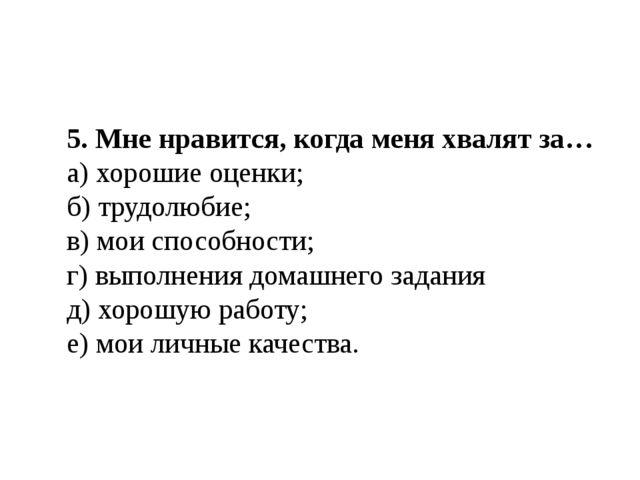5. Мне нравится, когда меня хвалят за… а) хорошие оценки; б) трудолюбие; в) м...
