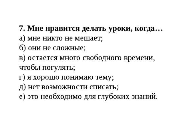 7. Мне нравится делать уроки, когда… а) мне никто не мешает; б) они не сложны...