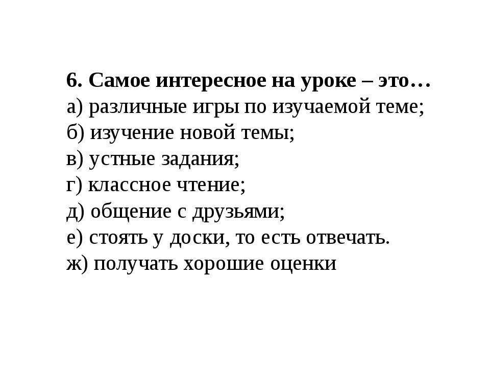 6. Самое интересное на уроке – это… а) различные игры по изучаемой теме; б) и...