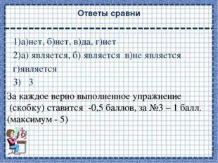 Ответы сравни 1)а)нет, б)нет, в)да, г)нет 2)а) является, б) является в)не явл
