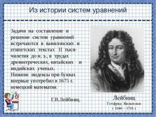 Из истории систем уравнений Лейбниц Готфрид Вильгельм ( 1646 – 1716 ) Задачи