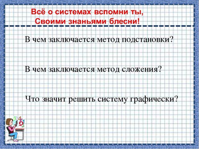 В чем заключается метод подстановки? В чем заключается метод сложения? Что зн...