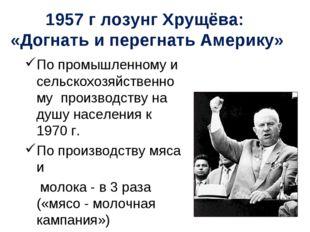 1957 г лозунг Хрущёва: «Догнать и перегнать Америку» По промышленному и сельс