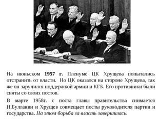 На июньском 1957 г. Пленуме ЦК Хрущева попытались отстранить от власти. Но ЦК