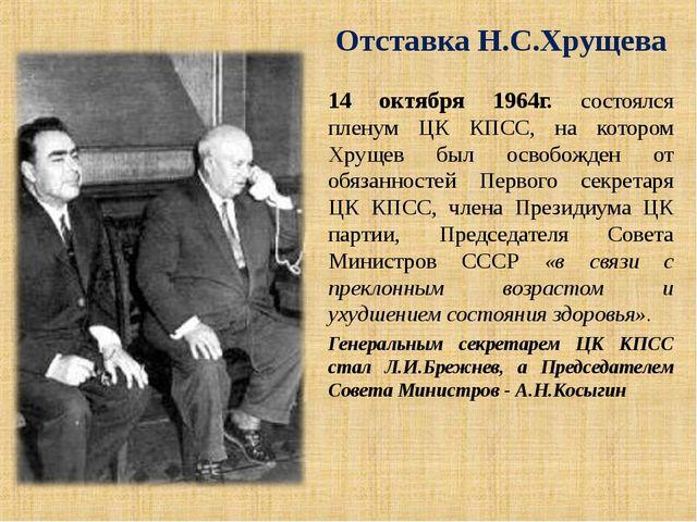 Отставка Н.С.Хрущева 14 октября 1964г. состоялся пленум ЦК КПСС, на котором Х...