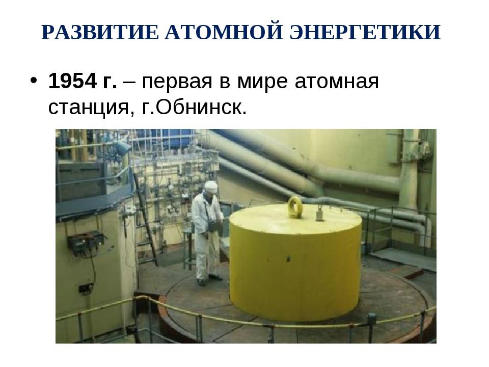 РАЗВИТИЕ АТОМНОЙ ЭНЕРГЕТИКИ 1954 г. – первая в мире атомная станция, г.Обнинск.