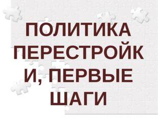 ПОЛИТИКА ПЕРЕСТРОЙКИ, ПЕРВЫЕ ШАГИ