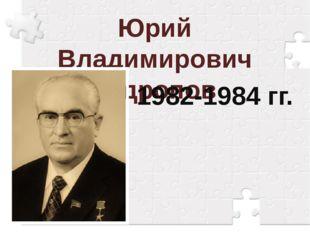 Юрий Владимирович Андропов 1982-1984 гг.