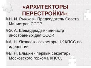 «АРХИТЕКТОРЫ ПЕРЕСТРОЙКИ»: Н. И. Рыжков - Председатель Совета Министров СССР.