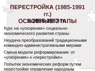 ПЕРЕСТРОЙКА (1985-1991 гг.) ОСНОВНЫЕ ЭТАПЫ 1.1985-1987 гг. Курс на «ускорени