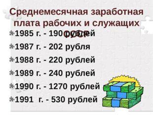 Среднемесячная заработная плата рабочих и служащих СССР 1985 г. - 190 рублей