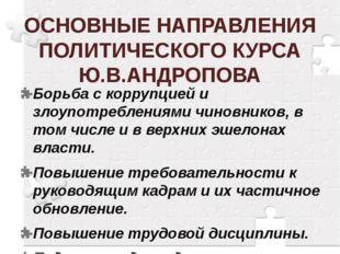 ОСНОВНЫЕ НАПРАВЛЕНИЯ ПОЛИТИЧЕСКОГО КУРСА Ю.В.АНДРОПОВА Борьба с коррупцией и